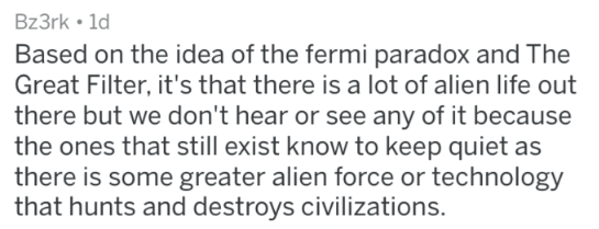 Text - Bz3rk 1d Based on the idea of the fermi paradox and The Great Filter, it's that there is a lot of alien life out there but we don't hear or see any of it because the ones that still exist know to keep quiet as there is some greater alien force or technology that hunts and destroys civilizations.
