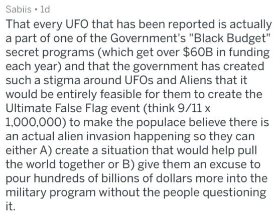 """Text - Sabiis 1d That every UFO that has been reported is actually a part of one of the Government's """"Black Budget"""" secret programs (which get over $60B in funding each year) and that the government has created such a stigma around UFOS and Aliens that it would be entirely feasible for them to create the Ultimate False Flag event (think 9/11 x 1,000,000) to make the populace believe there is an actual alien invasion happening so they can either A) create a situation that would help pull the worl"""