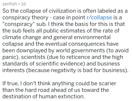 """Text - zenfish 1d So the collapse of civilization is often labeled as a conspiracy theory - case in point r/collapse is a """"conspiracy"""" sub. I think the basis for this is that the sub feels all public estimates of the rate of climate change and general environmental collapse and the eventual consequences have been downplayed by world governments (to avoid panic), scientists (due to reticence and the high standards of scientific evidence) and business interests (because negativity is bad for busin"""