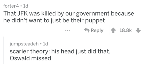 Text - forter4 1d That JFK was killed by our government because he didn't want to just be their puppet Reply 18.8k jumpsteadeh 1d scarier theory: his head just did that, Oswald missed