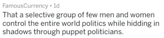Text - FamousCurrency 1d That a selective group of few men and women control the entire world politics while hidding in shadows through puppet politicians.