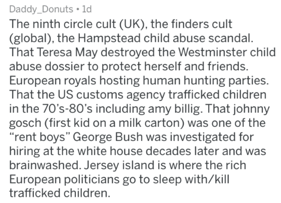 """Text - Daddy_Donuts 1d The ninth circle cult (UK), the finders cult (global), the Hampstead child abuse scandal. That Teresa May destroyed the Westminster child abuse dossier to protect herself and friends. European royals hosting human hunting parties. That the US customs agency trafficked children in the 70's-80's including amy billig. That johnny gosch (first kid on a milk carton) was one of the """"rent boys"""" George Bush was investigated for hiring at the white house decades later and was brain"""
