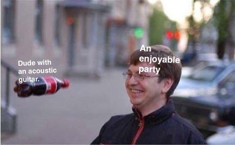"Meme where a smiling guy represents ""an enjoyable party"" and a Coke bottle hurling toward him represents ""dude with an acoustic guitar"""