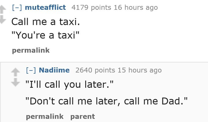 """Text - -] muteafflict 4179 points 16 hours ago Call me a taxi """"You're a taxi"""" permalink -1 Nadiime 2640 points 15 hours ago """"I'll call you later."""" """"Don't call me later, call me Dad."""" II permalink parent"""