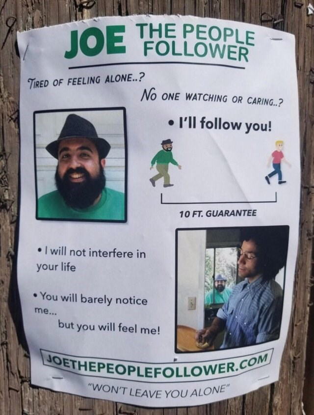 """funny sign - Text - THE PEOPLE JOE FOLLOWER TIRED OF FEELING ALONE..? No ONE WATCHING OR CARING.? I'll follow you! 10 FT. GUARANTEE I will not interfere in your life You will barely notice me... but you will feel me! JOETHEPEOPLEFOLLOWER.COM """"WON'T LEAVE YOU ALONE"""""""