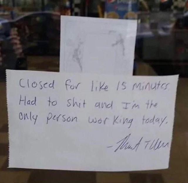 funny sign - Text - Closed for lke 1S Minuter Had to shit and Tm the Only person war King taday. Aaod TUn