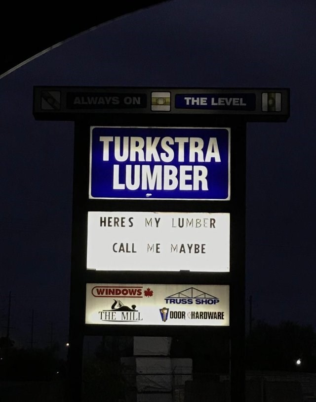funny sign - Text - THE LEVEL ALWAYS ON TURKSTRA LUMBER HERES MY LUMBER CALL ME MAYBE WINDOWS TRUSS SHOP DOOR CHARDWARE THE MILL
