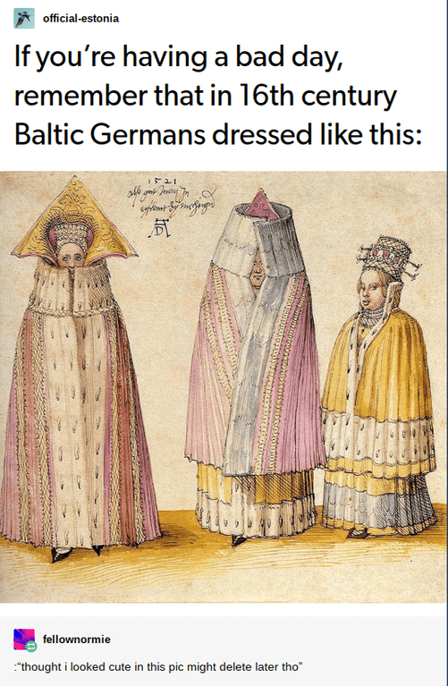 "Tumblr post that reads, ""If you're having a bad day, remember that in 16th century Baltic Germans dressed like this"" above a pic of Baltic Germans dressed in strange tent-like clothes"
