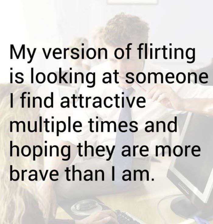 "Text that reads, ""My version of flirting is looking at someone I find attractive multiple times and hoping they are more brave than I am"""