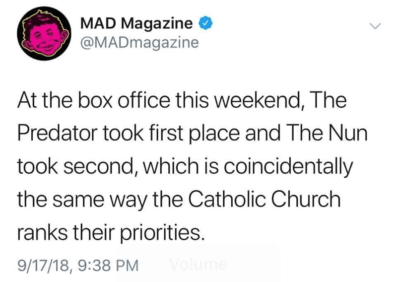meme - Text - MAD Magazine @MADmagazine At the box office this weekend, The Predator took first place and The Nun took second, which is coincidentally the same way the Catholic Church ranks their priorities. blume 9/17/18, 9:38 PM