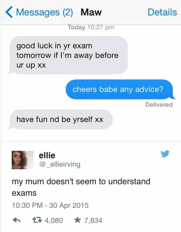 meme - Text - Messages (2) Maw Details Today 10:27 pm good luck in yr exam tomorrow if I'm away before ur up xx cheers babe any advice? Delivered have fun nd be yrself xx ellie @_ellieirving my mum doesn't seem to understand exams 10:30 PM 30 Apr 2015 4,080 7,834