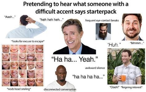 "People - Pretending to hear what someone with a difficult accent says starterpack ""heh heh heh... ""Aaa... frequent eye-contact breaks looks for excuse to escape ""Mmmm.. ""Huh."" ""Ha ha... Yeah."" awkward silence ""ha ha ha ha..."" Ooohl"" ""feigning interest nods head smiling disconnected conversation"