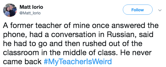 Text - Matt lorio Follow @Matt_lorio A former teacher of mine once answered the phone, had a conversation in Russian, said he had to go and then rushed out of the classroom in the middle of class. He never came back #MyTeacherlsWeird