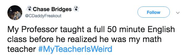 Text - Chase Bridges Follow @CDaddyFreakout My Professor taught a full 50 minute English class before he realized he was my math teacher #MyTeacherlsWeird