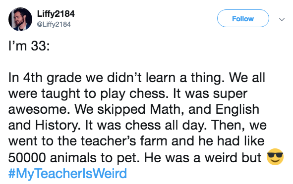 Text - Liffy2184 @Liffy2184 Follow I'm 33: In 4th grade we didn't learn a thing. We all were taught to play chess. It was super awesome. We skipped Math, and English and History. It was chess all day. Then, we went to the teacher's farm and he had like 50000 animals to pet. He was a weird but #MyTeacherlsWeird