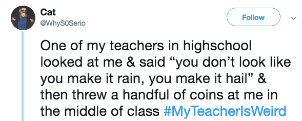 """Text - Cat Follow @WhySoSerio One of my teachers in highschool looked at me & said """"you don't look like you make it rain, you make it hail"""" & then threw a handful of coins at me in the middle of class #MyTeacherlsWeird"""