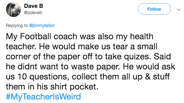 Text - Dave B Follow @pdaveb Replying to @jimmyfallon My Football coach was also my health teacher. He would make us tear a small corner of the paper off to take quizes. Said he didnt want to waste paper. He would ask us 10 questions, collect them all up & stuff them in his shirt pocket. #MyTeacherlsWeird