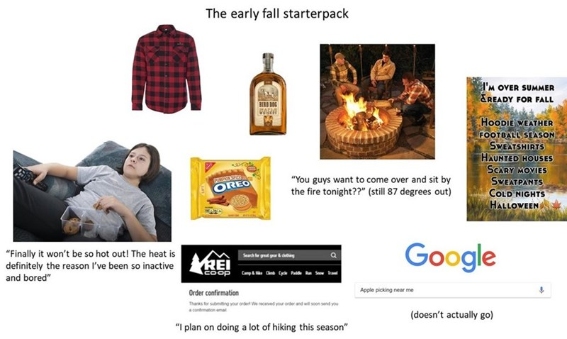"Product - The early fall starterpack 'M OVER SUMMER &READY FOR FALL BIRB DOG HOODIE WEATHER FOOTBALL SEASON SWEATSHIRTS HAUNTED HOUSES SCARY MOVIES SWEATPANTS COLD NIGHTS HALLOWEEN ""You guys want to come over and sit by PUMFIOD SPICE OREO the fire tonight??"" (still 87 degrees out) Google ""Finally it won't be so hot out! The heat is definitely the reason I've been so inactive and bored"" Search for great gear& dething COOP Camp&HC Cycle Padde R Sew Travel Apple picking near me Order confirmation T"