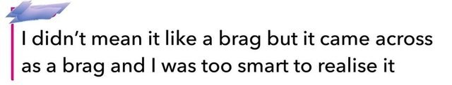Text - I didn't mean it like a brag but it came across brag and I was too smart to realise it as a