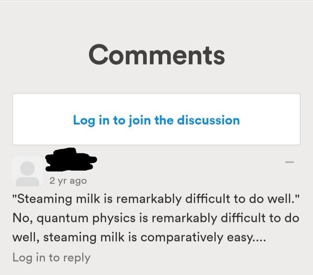 """Text - Comments Log in to join the discussion 2 yr ago """"Steaming milk is remarkably difficult to do well."""" No, quantum physics is remarkably difficult to do well, steaming milk is comparatively easy.... Log in to reply"""