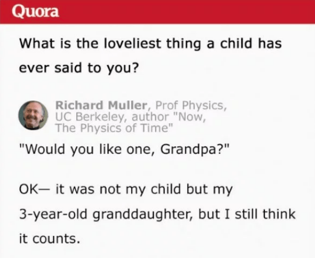 """Text - Quora What is the loveliest thing a child has ever said to you? Richard Muller, Prof Physics, UC Berkeley, author """"Now, The Physics of Time"""" """"Would you like one, Grandpa?"""" OK- it was not my child but my 3-year-old granddaughter, but I still think it counts."""