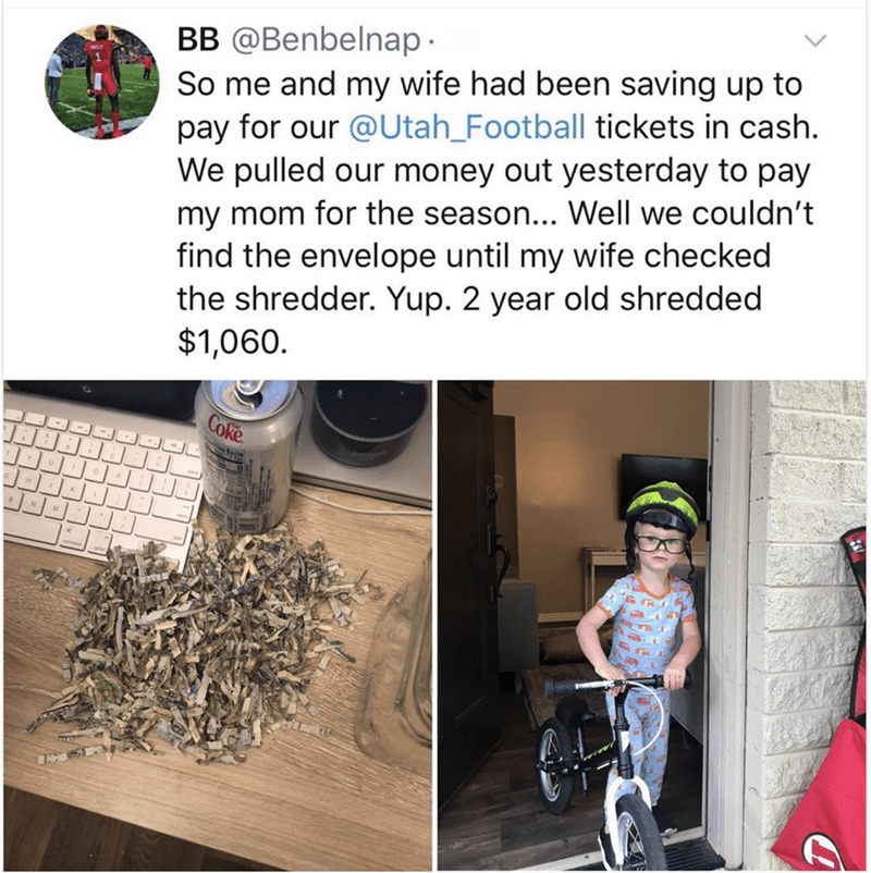 "Tweet that reads, ""So me and my wife had been saving up to pay for our Utah football tickets in cash. We pulled our money out yesterday to pay my mom for the season...Well, we couldn't find the envelope until my wife checked the shredder. Yup, two-year-old shredded $1,060"""