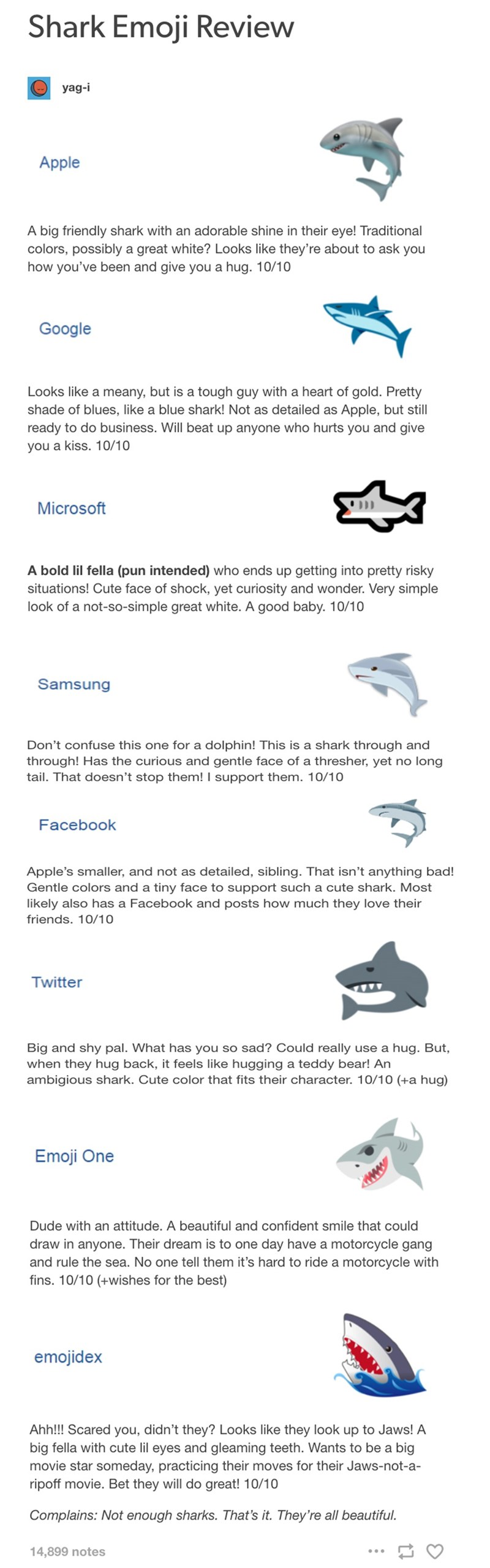 Text - Shark Emoji Review yag-i Apple A big friendly shark with an adorable shine in their eye! Traditional colors, possibly a great white? Looks like they're about to ask you how you've been and give you a hug. 10/10 Google Looks like a meany, but is a tough guy with a heart of gold. Pretty shade of blues, like a blue shark! Not as detailed as Apple, but still ready to do business. Will beat up anyone who hurts you and give you a kiss. 10/10 DD Microsoft A bold lil fella (pun intended) who ends