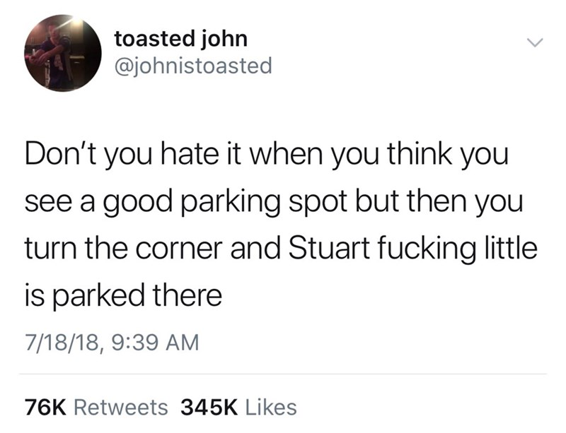 Text - toasted john @johnistoasted Don't you hate it when you think you see a good parking spot but then you turn the corner and Stuart fucking little is parked there 7/18/18, 9:39 AM 76K Retweets 345K Likes