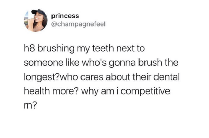 Text - princess @champagnefeel h8 brushing my teeth next to someone like who's gonna brush the longest?who cares about their dental health more? why am icompetitive rn?