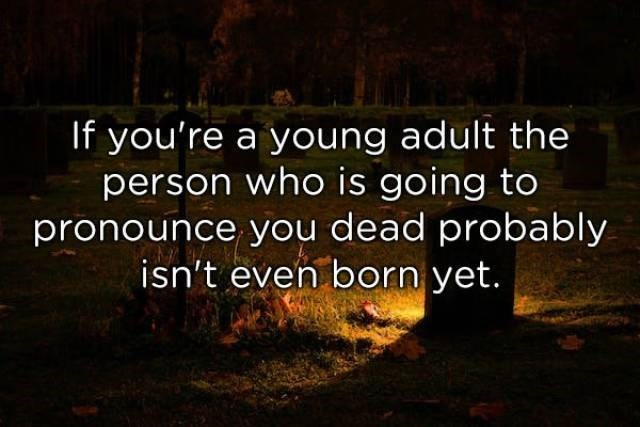 Text - If you're a young adult the person who is going to pronounce you dead probably isn't even born yet.