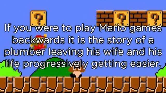 Text - If you were to play Marto games backwards it is the story of a plumber leaving his wife and his fe progressively getting easier -