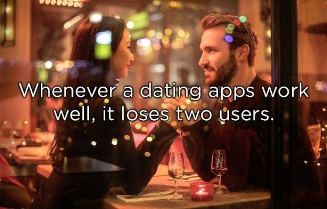 Alcohol - Whenever a dating apps work well, it loses two users.