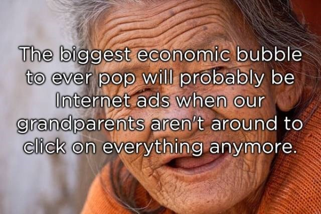 Face - The biggest economic bubble to ever pop will probably be Onternet ads when our grandparents aren't around to click on everything anymore.