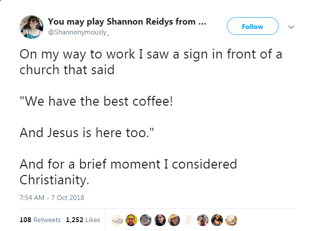 """Text - You may play Shannon Reidys from .. @Shannonymously Follow On my way to work I saw a sign in front of a church that said """"We have the best coffee! And Jesus is here too."""" And for a brief moment I considered Christianity 7:54 AM - 7 Oct 2018 108 Retweets 1,252 Likes"""