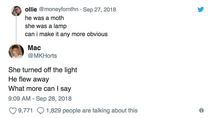 Text - ollie @moneyfornthn Sep 27, 2018 he was a moth she was a lamp can i make it any more obvious Mac @MKHorts She turned off the light He flew away What more can I say 9:09 AM Sep 28, 2018 9,7711,829 people are talking about this