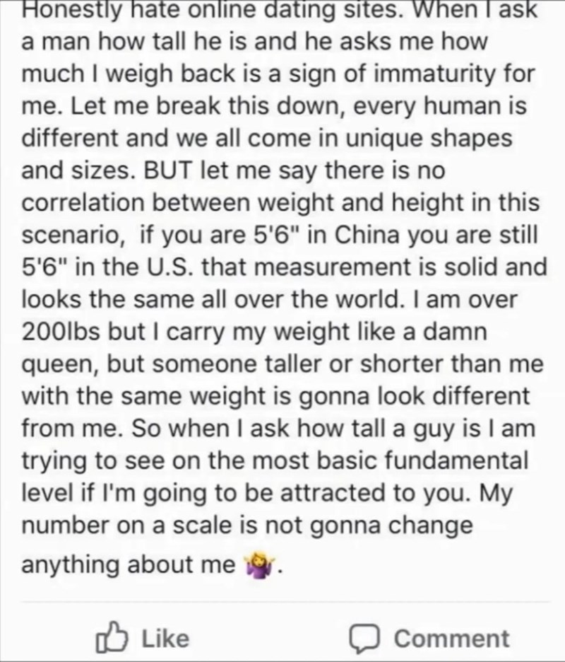 "cringe - Text - Honestly hate online dating sites. When l ask a man how tall he is and he asks me how much I weigh back is a sign of immaturity for me. Let me break this down, every human is different and we all come in unique shapes and sizes. BUT let me say there is no correlation between weight and height in this scenario, if you are 5'6"" in China you are still 5'6"" in the U.S. that measurement is solid and looks the same all over the world. I am over 200lbs but I carry my weight like a damn"