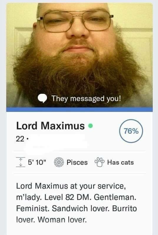 "cringe - Facial hair - They messaged you! Lord Maximus 76% 22. 5' 10"" Pisces Has cats Lord Maximus at your service, m'lady. Level 82 DM. Gentleman Feminist. Sandwich lover. Burrito lover. Woman lover"