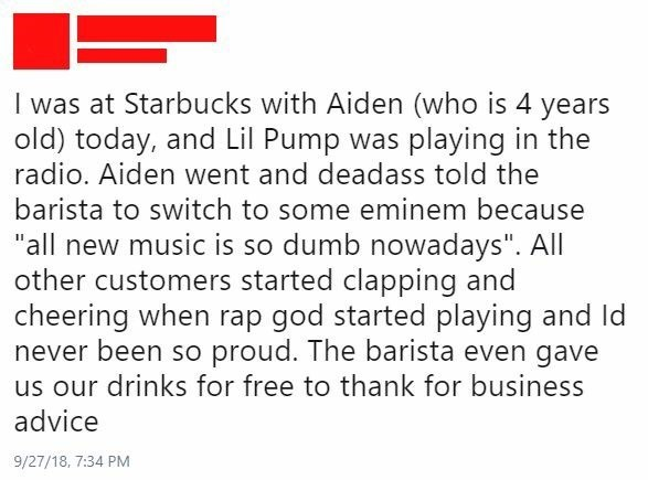 "cringe - Text - I was at Starbucks with Aiden (who is 4 years old) today, and Lil Pump was playing in the radio. Aiden went and deadass told the barista to switch to some eminem because ""all new music is so dumb nowadays"". All other customers started clapping and cheering when rap god started playing and Id never been so proud. The barista even gave us our drinks for free to thank for business advice 9/27/18, 7:34 PM"