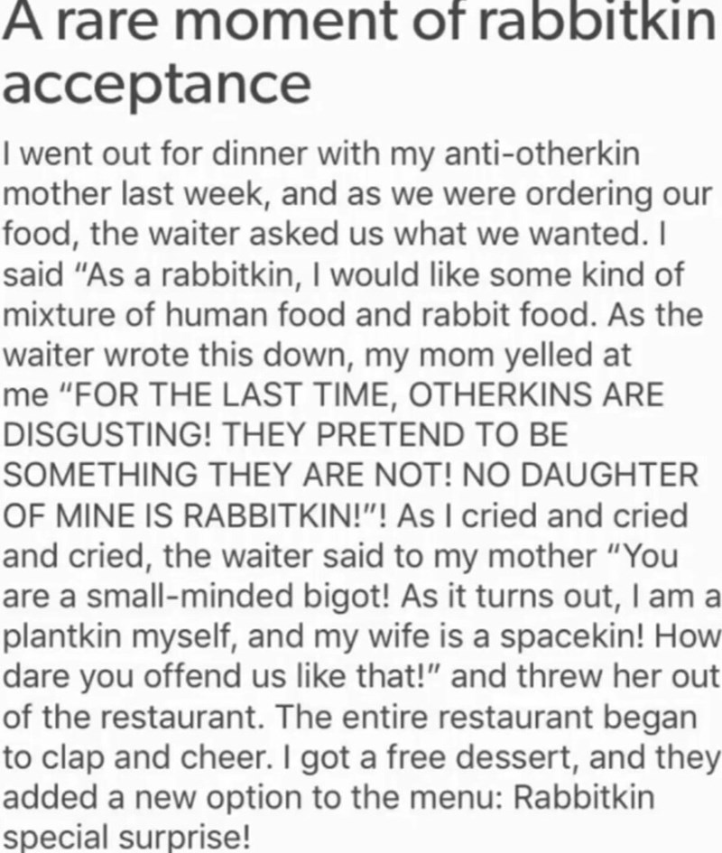 "cringe - Text - Arare moment of rabbitkin acceptance I went out for dinner with my anti-otherkin mother last week, and as we were ordering our food, the waiter asked us what we wanted. I said ""As a rabbitkin, I would like some kind of mixture of human food and rabbit food. As the waiter wrote this down, my mom yelled at me ""FOR THE LAST TIME, OTHERKINS ARE DISGUSTING! THEY PRETEND TO BE SOMETHING THEY ARE NOT! NO DAUGHTER OF MINE IS RABBITKIN!""! As I cried and cried and cried, the waiter said to"