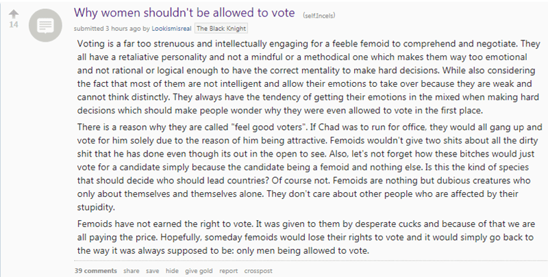 cringe - Text - Why women shouldn't be allowed to vote (selfincel 14 submitted 3 hours ago by Lookismisreal The Black Knight Voting is a far too strenuous and intellectually engaging for a feeble femoid to comprehend and negotiate. They all have a retaliative personality and not a mindful or a methodical one which makes them way too emotional and not rational or logical enough to have the correct mentality to make hard decisions. While also considering the fact that most of them are not intellig