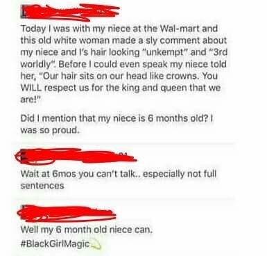 "cringe - Text - Today was with my niece at the Wal-mart and this old white woman made a sly comment about my niece and I's hair looking ""unkempt"" and ""3rd worldly"" Before I could even speak my niece told her, ""Our hair sits on our head like crowns. You WILL respect us for the king and queen that we are!"" Did I mention that my niece is 6 months old? was so proud. Wait at 6mos you can't talk. especially not full sentences Well my 6 month old niece can. #BlackGiriMagic"