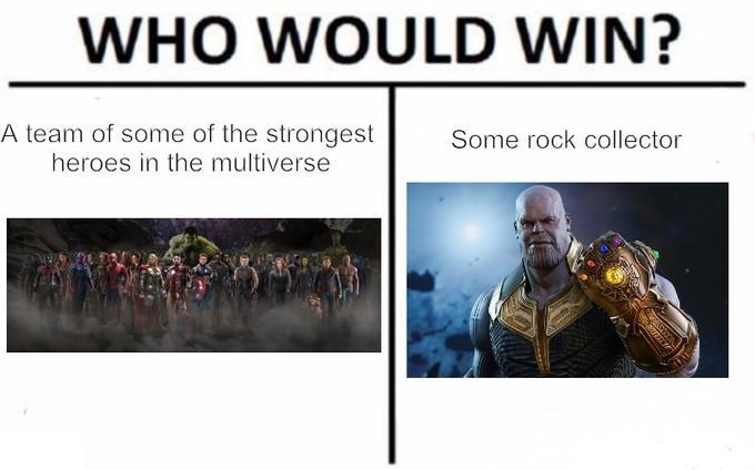 thanos meme - Text - WHO WOULD WIN? A team of some of the strongest heroes in the multiverse Some rock collector