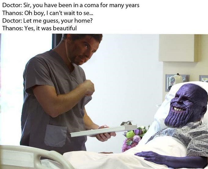 thanos meme - Patient - Doctor: Sir, you have been in a coma for many years Thanos: Oh boy, I can't wait to se... Doctor: Let me guess, your home? Thanos: Yes, it was beautiful