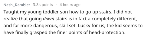 Text - Nash_Rambler 3.3k points 4 hours ago Taught my young toddler son how to go up stairs. I did not realize that going down stairs is in fact a completely different, and far more dangerous, skill set. Lucky for us, the kid seems to have finally grasped the finer points of head-protection.