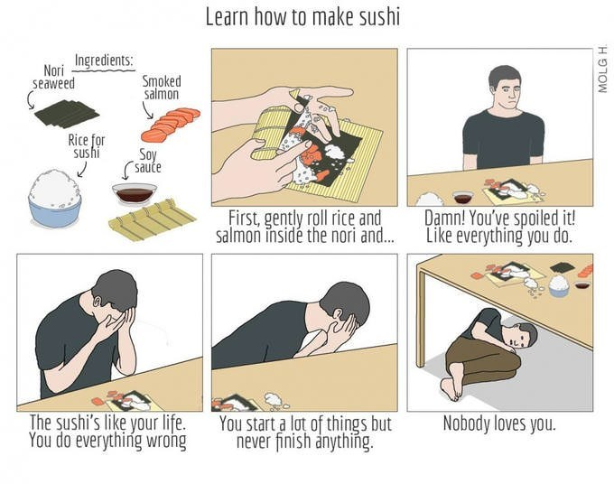 Cartoon - Learn how to make sushi Ingredients: Nori Smoked Salmon seaweed Rice for Sushi Soy saute Damn! You've spoiled it! Like everything you do. First, gently roll rice and salmon insidé the nori and... The sushi's like your life. You do everything wrong Nobody loves you You start a lot of things but never finish anything MOLG H