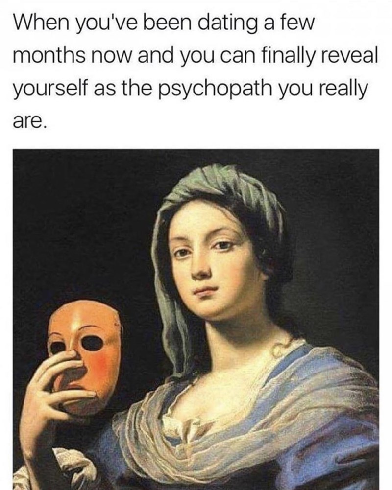 """Caption that reads, """"When you've been dating a few months now and you can finally reveal yourself as the psychopath your really are"""" above a painting of a woman holding up a mask next to her face"""