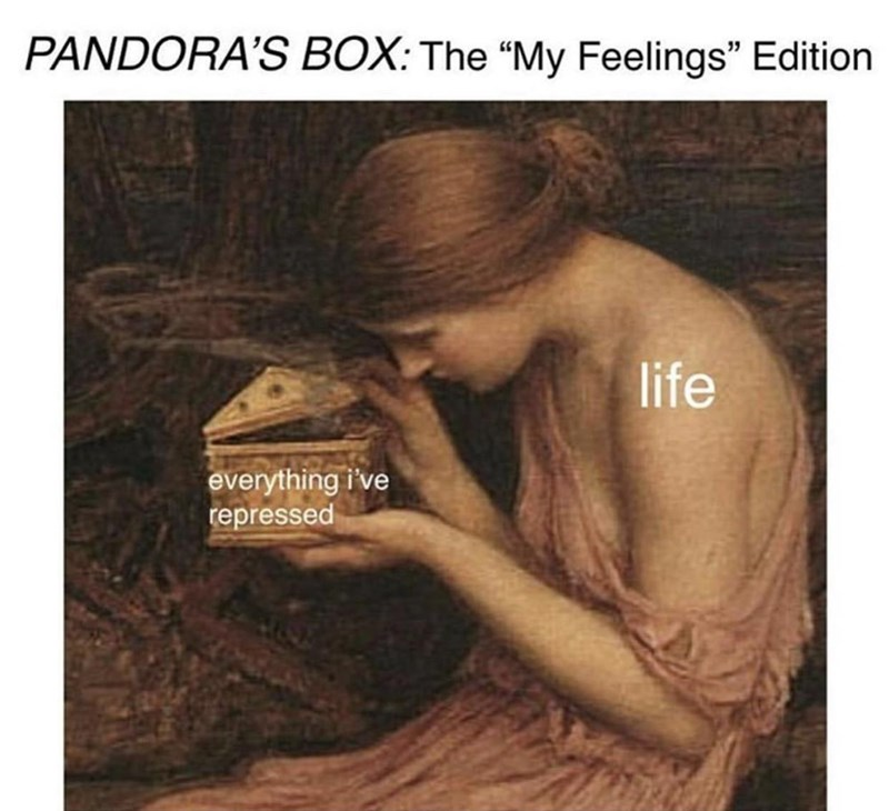 meme about Pandora's Box being all your repressed feelings being let out due to life