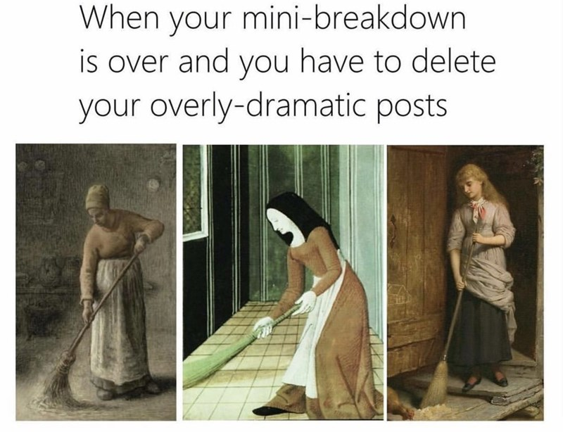 """Caption that reads, """"When your mini-breakdown is over and you have to delete your overly dramatic posts"""" above three paintings of women sweeping the floor"""