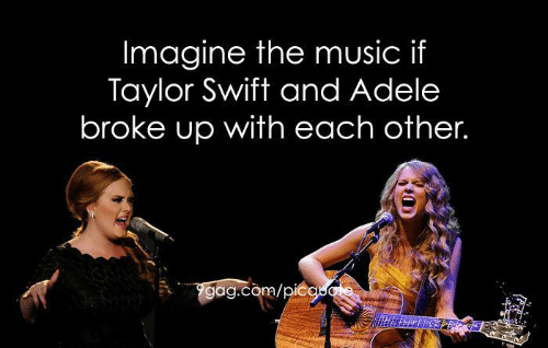 taylor swift meme - Performance - Imagine the music if Taylor Swift and Adele broke up with each other. Ygag.com/picao