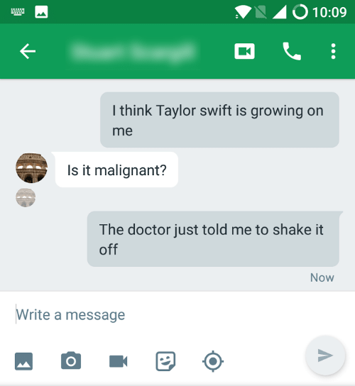 taylor swift meme - Text - O 10:09 I think Taylor swift is growing on me Is it malignant? The doctor just told me to shake it off Now Write a message